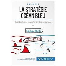 La Stratégie Océan Bleu: L'outil de référence pour s'affranchir de la concurrence (Gestion & Marketing ( nouvelle édition ) t. 16) (French Edition)
