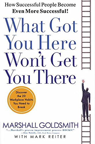 What Got You Here Won't Get You There: How Successful People Become Even More Successful cover