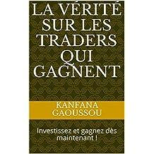 La vérité sur les traders qui gagnent: Investissez et gagnez dès maintenant ! (French Edition)