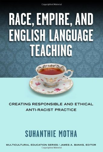 Race, Empire, and English Language Teaching: Creating Responsible and Ethical Anti-Racist Practice (Mulicultural Education Series) Pdf