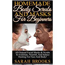 Homemade Body Scrubs And Masks For Beginners! - Homemade Body Scrubs And Masks For Beginners! - All-Natural Facial Masks & Scrubs To Exfoliate, Nourish, ... Coconut Oil, Essential Oils, Anti Aging)