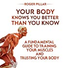 Your Body Knows You Better Than You Know: A Fundamental Guide to Training Your Muscles and Trusting Your Body Hörbuch von Roger Pillar Gesprochen von: Dominic Carlos