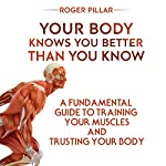 Your Body Knows You Better Than You Know: A Fundamental Guide to Training Your Muscles and Trusting Your Body | Roger Pillar
