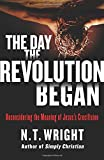 img - for The Day the Revolution Began: Reconsidering the Meaning of Jesus's Crucifixion book / textbook / text book