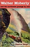 Walter Moberly and the Northwest Passage by Rail, Daphne Sleigh, 0888395108