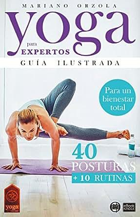 YOGA PARA EXPERTOS - GUÍA ILUSTRADA: 40 POSTURAS + 10 RUTINAS (Colección YOGA EN CASA nº 5) (Spanish Edition)