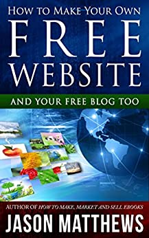 How to Make Your Own Free Website: And Your Free Blog Too by [Matthews, Jason]