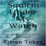 Squirm Under My Watch: An Erotica Short Story (Straight) | Timea Tokes