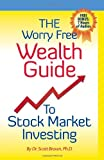 The Worry Free Wealth Guide to Stock Market Investing, Scott Brown, 1449945406