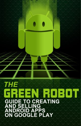 The Green Robot: Guide to Creating and Selling Android Apps on Google Play