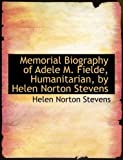 Memorial Biography of Adele M Fielde, Humanitarian, by Helen Norton Stevens, Helen Norton Stevens, 0554982706