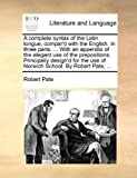 A Complete Syntax of the Latin Tongue, Compar'D with the English in Three Parts with an Appendix of the Elegant Use of the Prepositions Princip, Robert Pate, 1140978977