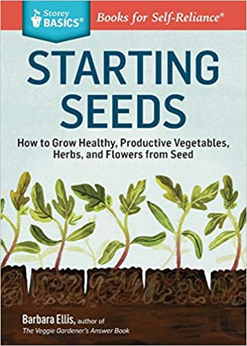 Productive Vegetables A Storey BASICS/® Title and Flowers from Seed Starting Seeds: How to Grow Healthy Herbs