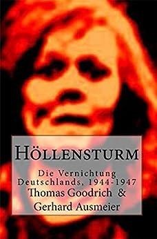 Höllensturm: Die Vernichtung Deutschlands, 1944-1947 (German Edition) by [Goodrich, Thomas]