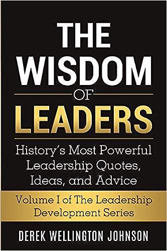 The Wisdom Of Leaders History S Most Powerful Leadership Quotes Ideas And Advice The Leadership Development Series Johnson Derek Wellington 9781733548908 Amazon Com Books