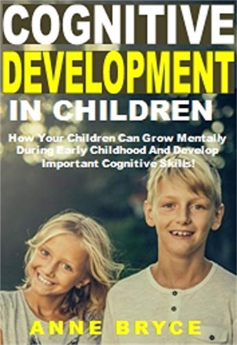 Cognitive Development in Children: How Your Children Can Grow Mentally During Early Childhood And Develop Important Cognitive Skills! (Physical And Cognitive Development In Early Childhood)