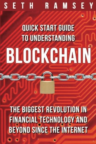 Blockchain: Quick Start Guide to Understanding Blockchain, the Biggest Revolution in Financial Technology and Beyond Since the Internet