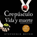Crepúsculo. Vida y muerte [Twilight: Life and Death]: Décimo aniversario [10th Anniversary] | Stephenie Meyer