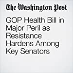 GOP Health Bill in Major Peril as Resistance Hardens Among Key Senators   Sean Sullivan,Abby Phillip