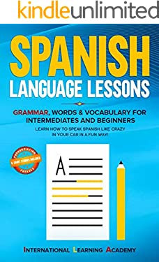 Spanish language lessons: Grammar, Words & Vocabulary for Intermediates and Beginners. Learn How to Speak Spanish Like Crazy in Your Car in a Fun Way!(Pronunciation, Phrases & Short Stories Included)