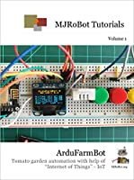 "ArduFarmBot: Tomato garden automation with help of ""Internet of Things"" – IoT ( MJRoBot Tutorials Book 1) Front Cover"