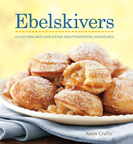 Ebelskivers: Danish-Style Filled Pancakes And Other Sweet And Savory Treats by Kevin Crafts