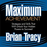 Maximum Achievement: Strategies and Skills That Will Unlock Your Hidden Powers to Succeed | Brian Tracy