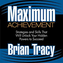 Maximum Achievement: Strategies and Skills That Will Unlock Your Hidden Powers to Succeed | Livre audio Auteur(s) : Brian Tracy Narrateur(s) : Brian Tracy