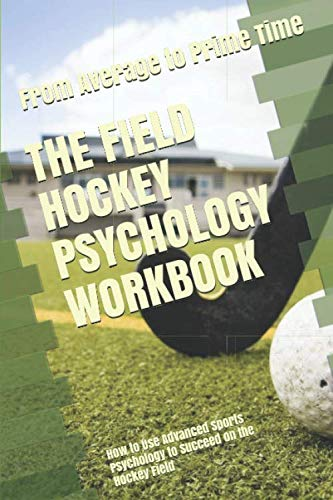 The Field Hockey Psychology Workbook: How to Use Advanced Sports Psychology to Succeed on the Hockey Field