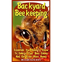 Backyard Beekeeping: Essentials You Need To Know To Enlarge Your Bees Colony And Get Even More Honey