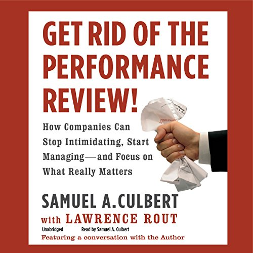 Get Rid of the Performance Review!: How Companies Can Stop Intimidating, Start Managing - and Focus on What Really Matters by Hachette Audio