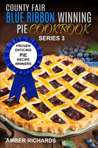 County Fair Blue Ribbon Winning Pie Cookbook: Proven Enticing Pie Recipe Winners: Proven Enticing Pie Recipe Winners (County Fair Blue Ribbon Winning Cookbooks) (Volume 3)