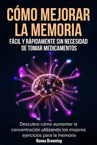 Cómo Mejorar la Memoria Fácil y Rápidamente Sin Necesidad de Tomar Medicamentos: Descubre cómo aumentar la concentración utilizando los mejores ...