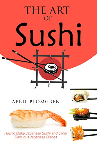 The Art of Sushi: How to Make Japanese Sushi and Other Delicious Japanese Dishes by April Blomgren