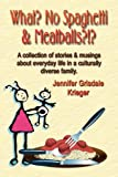 What? No Spaghetti and Meatballs?!? A Collection of Stories and Musings about Everyday Llife in a Culturally Diverse Family, Jennifer Grisdale Krieger, 1591138175