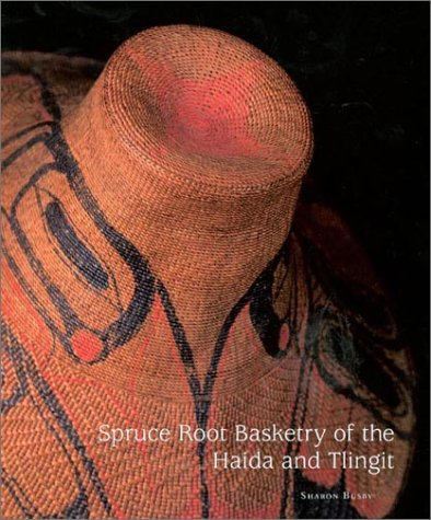 Spruce Root Basketry of the Haida and Tlingit by Sharon Busby and Ronald Reeder