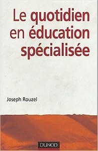 Le Quotidien en éducation spécialisée par Joseph Rouzel