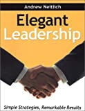 Elegant Leadership : Simple Strategies, Remarkable Results, Neitlich, Andrew, 0971470804