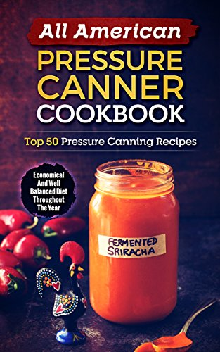 All American Pressure Canner Cookbook: Top 50 Pressure Canning Recipes-Economical And Well Balanced Diet Throughout The Year by Gabriele Sarti