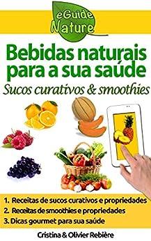 Bebidas naturais para a sua saúde: sucos frescos & smoothies (eGuide Nature Livro 0) por [Rebière, Cristina, Rebière, Olivier]