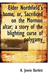Elder Northfield's Home; or, Sacrificed on the Mormon Altar; a Story of the Blighting Curse of Polyg, A. Jennie Bartlett, 1115621238