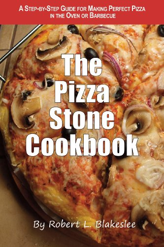The Pizza Stone Cookbook: A step-by-step guide for making perfect pizza in the oven or barbecue by Robert Blakeslee