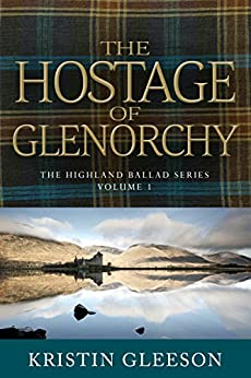 The Hostage of Glenorchy (The Highland Ballad Series Book 1) by [Gleeson, Kristin]
