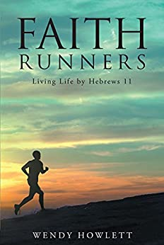 Faith Runners: Living Life by Hebrews 11 by [Howlett, Wendy]