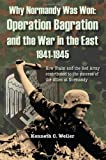 Why Normandy Was Won Operation Bagration and the War in the East, 1941-1945, Ken Weiler, 0982577907