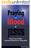 Praying the Blood of JESUS: Simple Prayers that Offer Protection and Deliverance in a Perilous World