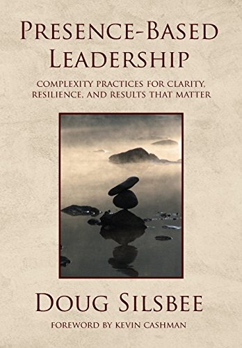 Presence-Based Leadership: Complexity Practices for Clarity, Resilience, and Results That Matter cover