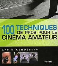 100 Techniques de pros pour le cinéma amateur par Chris Kenworthy