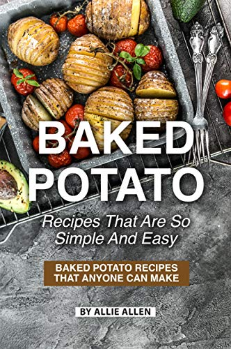 Baked Potato Recipes That Are So Simple and Easy: Baked Potato Recipes That Anyone Can Make by Allie Allen