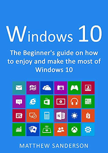 Windows 10: The Beginner's Guide on how to enjoy and make the most of Windows 10 (Different Operating Systems And Their Latest Versions)